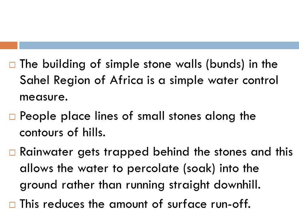 The building of simple stone walls (bunds) in the Sahel Region of Africa is a simple water control measure.