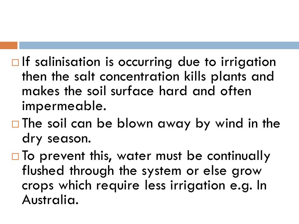 If salinisation is occurring due to irrigation then the salt concentration kills plants and makes the soil surface hard and often impermeable.