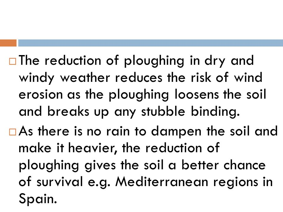 The reduction of ploughing in dry and windy weather reduces the risk of wind erosion as the ploughing loosens the soil and breaks up any stubble binding.