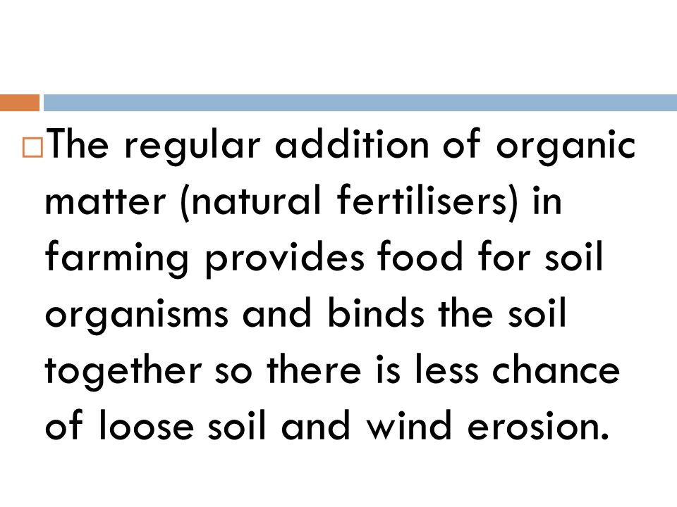 The regular addition of organic matter (natural fertilisers) in farming provides food for soil organisms and binds the soil together so there is less chance of loose soil and wind erosion.
