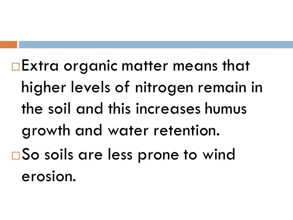Extra organic matter means that higher levels of nitrogen remain in the soil and this increases humus growth and water retention.