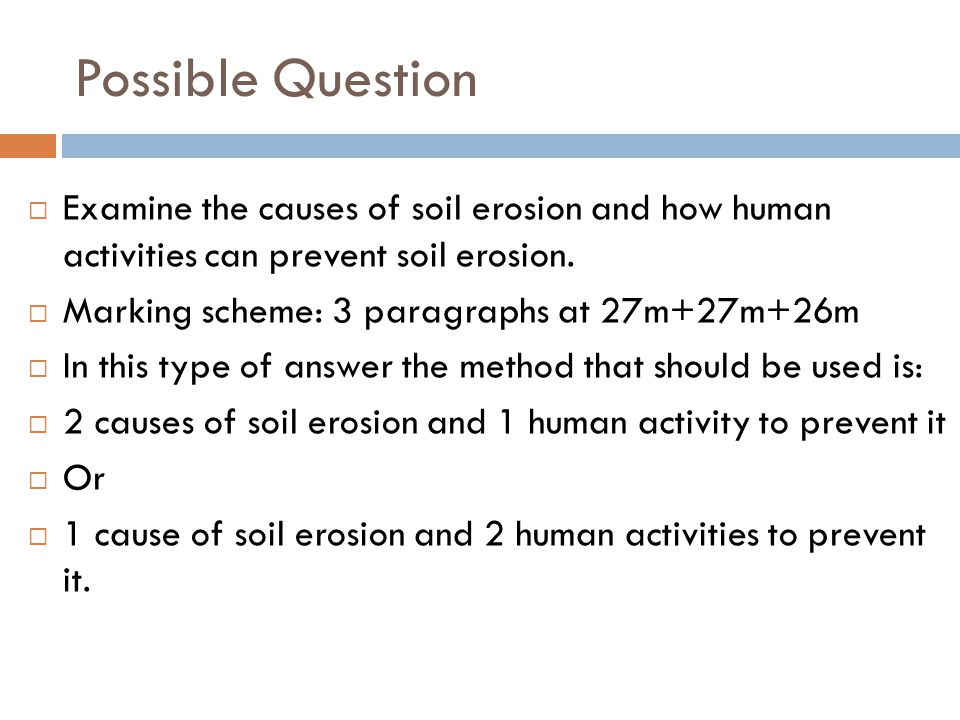 Possible Question Examine the causes of soil erosion and how human activities can prevent soil erosion.