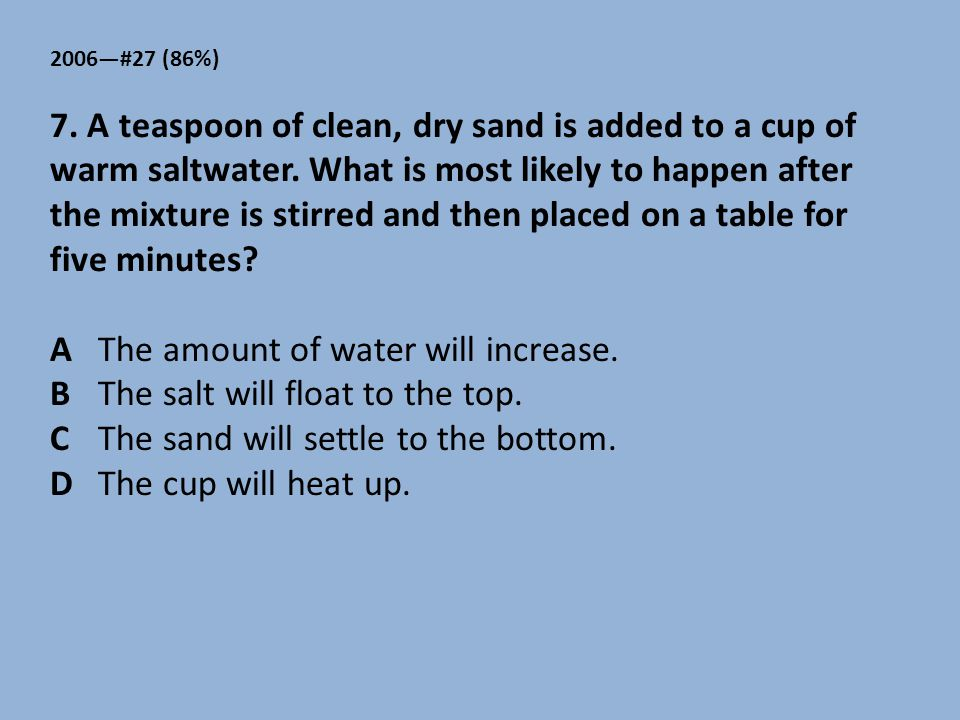 A The amount of water will increase. B The salt will float to the top.