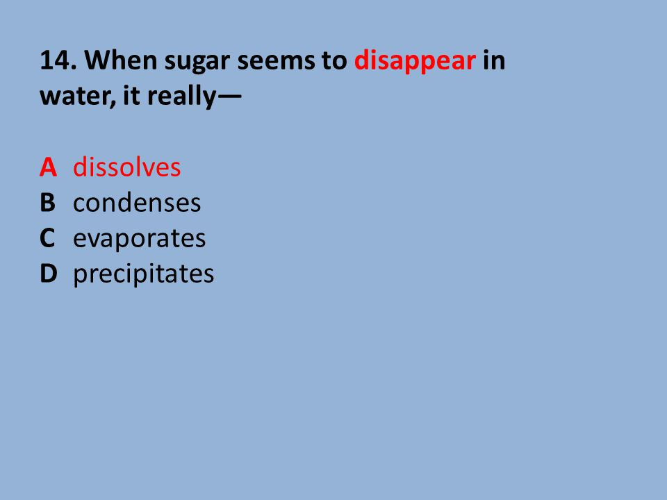 14. When sugar seems to disappear in water, it really—