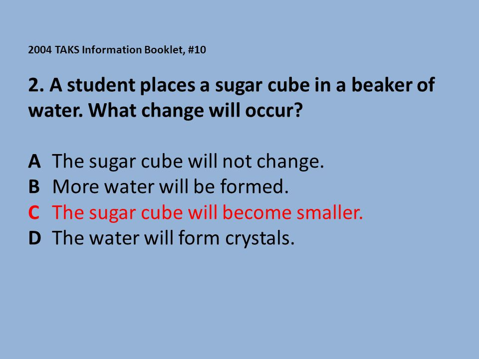 A The sugar cube will not change. B More water will be formed.