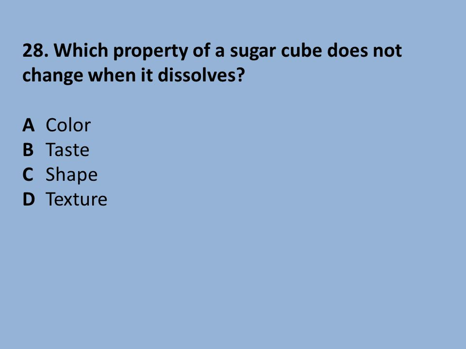 28. Which property of a sugar cube does not change when it dissolves
