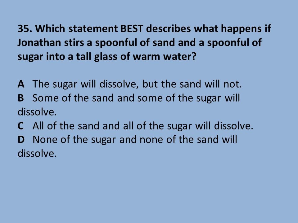 A The sugar will dissolve, but the sand will not.