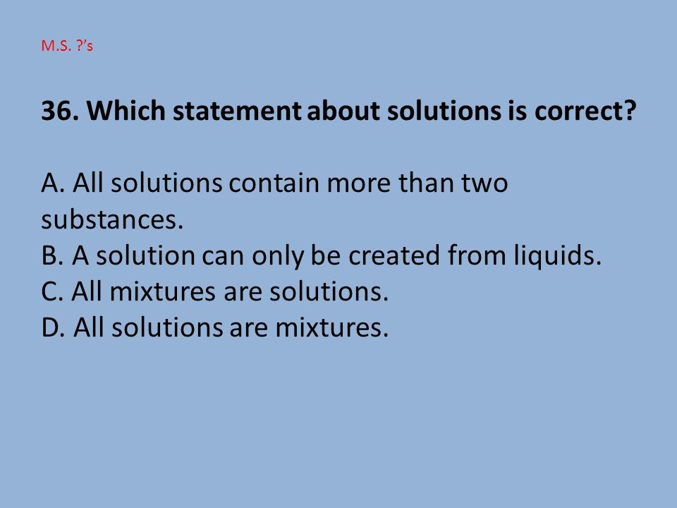 36. Which statement about solutions is correct. A