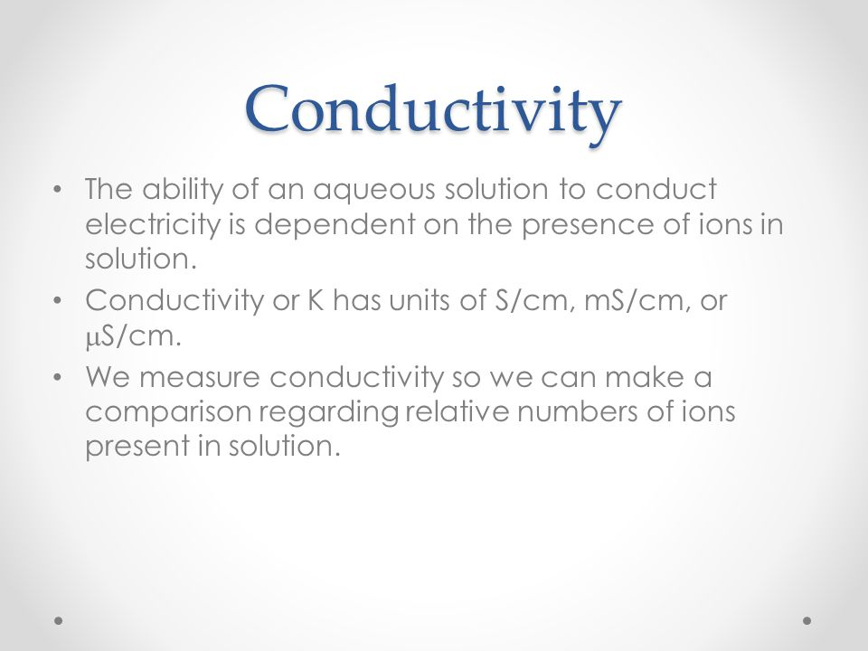Conductivity The ability of an aqueous solution to conduct electricity is dependent on the presence of ions in solution.