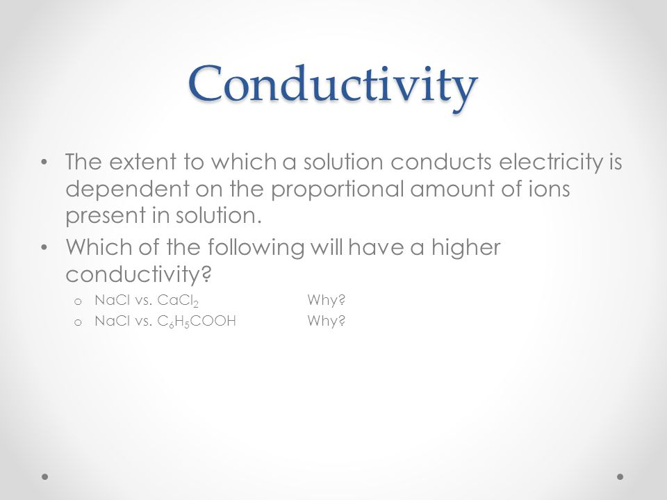 Conductivity The extent to which a solution conducts electricity is dependent on the proportional amount of ions present in solution.