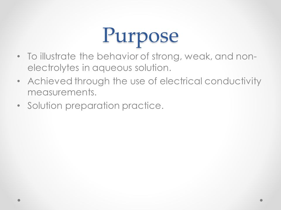Purpose To illustrate the behavior of strong, weak, and non-electrolytes in aqueous solution.