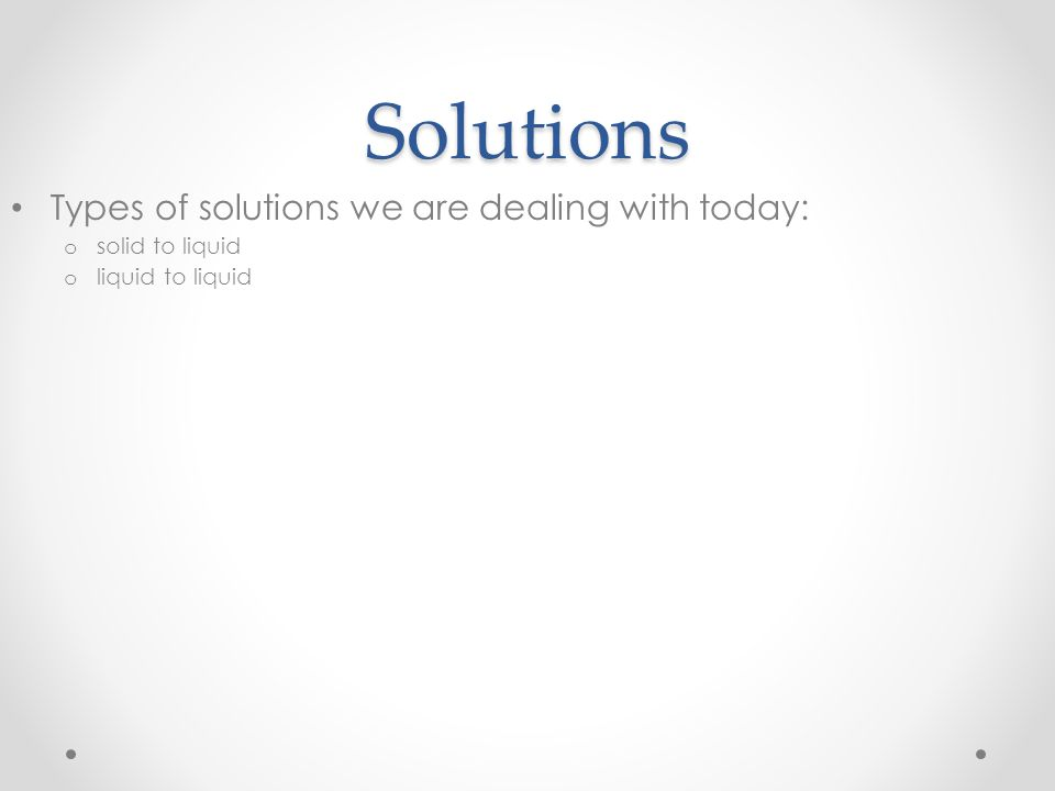 Solutions Types of solutions we are dealing with today: