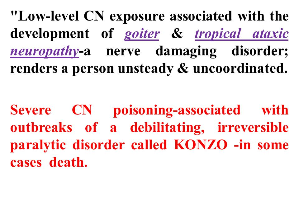 Low-level CN exposure associated with the development of goiter & tropical ataxic neuropathy-a nerve damaging disorder; renders a person unsteady & uncoordinated.