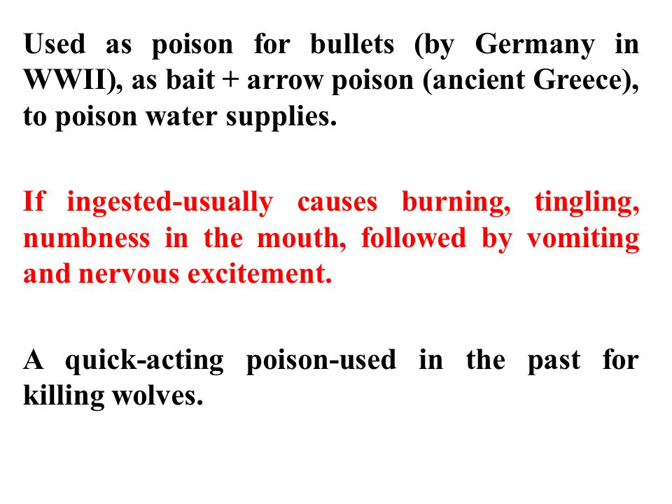 Used as poison for bullets (by Germany in WWII), as bait + arrow poison (ancient Greece), to poison water supplies.