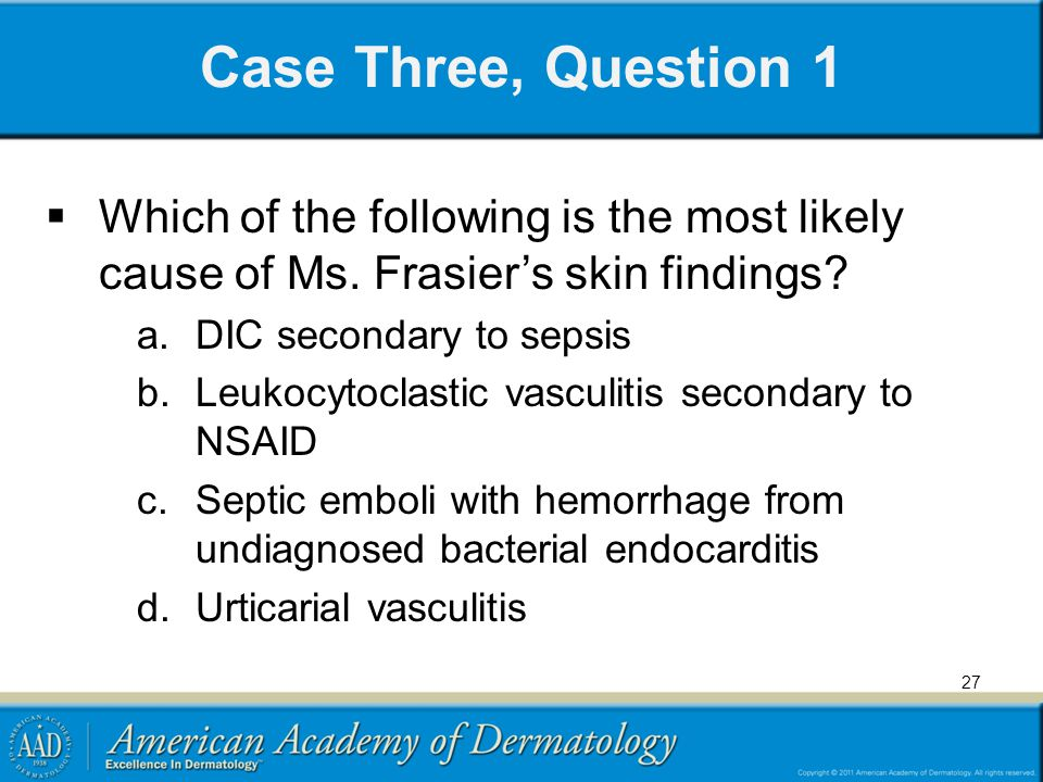 Case Three, Question 1 Which of the following is the most likely cause of Ms. Frasier's skin findings