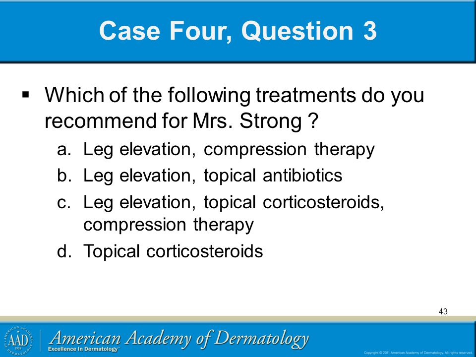 Case Four, Question 3 Which of the following treatments do you recommend for Mrs. Strong Leg elevation, compression therapy.