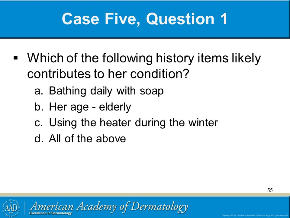 Case Five, Question 1 Which of the following history items likely contributes to her condition Bathing daily with soap.