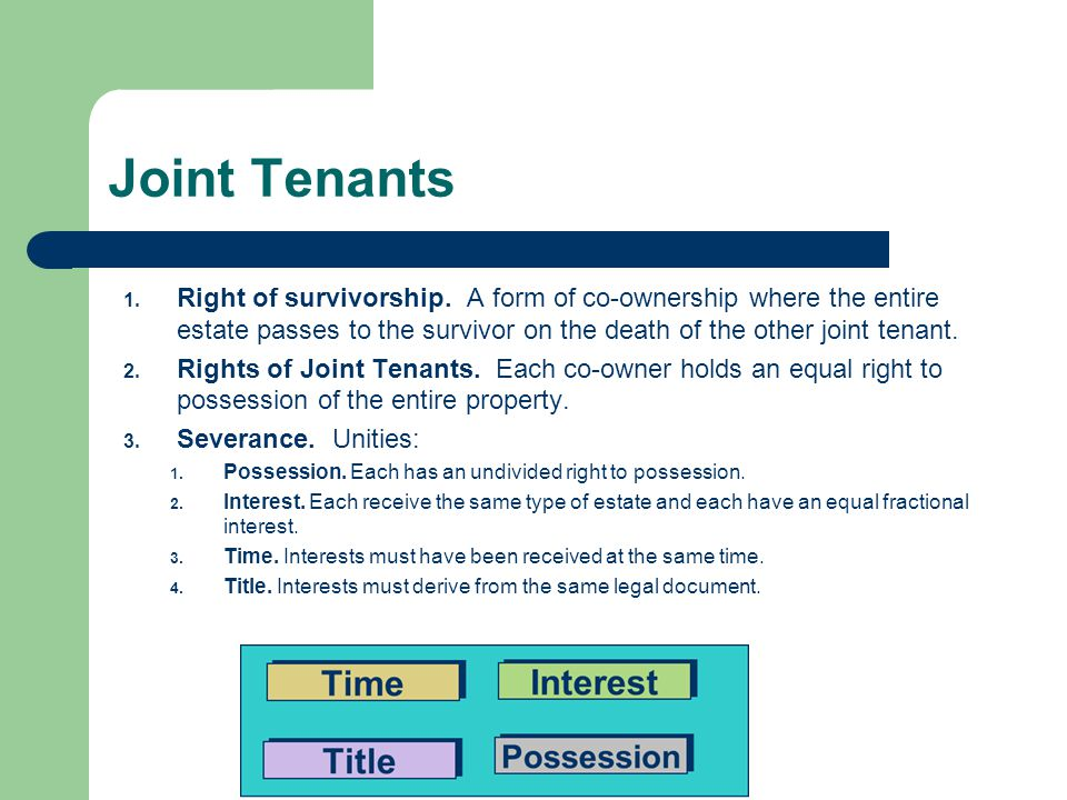 Joint Tenants Right of survivorship. A form of co-ownership where the entire estate passes to the survivor on the death of the other joint tenant.