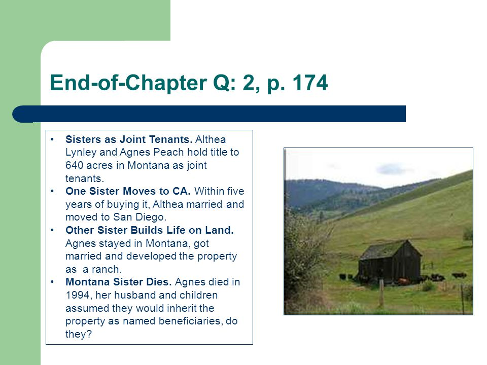 End-of-Chapter Q: 2, p. 174 Sisters as Joint Tenants. Althea Lynley and Agnes Peach hold title to 640 acres in Montana as joint tenants.