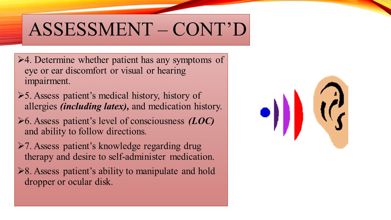 ASSESSMENT – CONT'D 4. Determine whether patient has any symptoms of eye or ear discomfort or visual or hearing impairment.