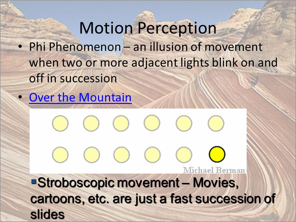 Motion Perception Phi Phenomenon – an illusion of movement when two or more adjacent lights blink on and off in succession.