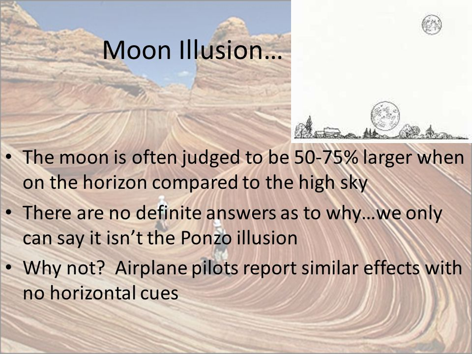 Moon Illusion… The moon is often judged to be 50-75% larger when on the horizon compared to the high sky.
