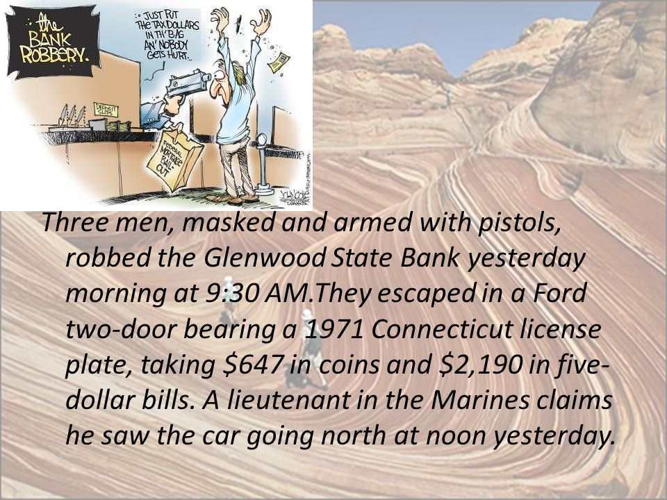 Three men, masked and armed with pistols, robbed the Glenwood State Bank yesterday morning at 9:30 AM.They escaped in a Ford two-door bearing a 1971 Connecticut license plate, taking $647 in coins and $2,190 in five-dollar bills.