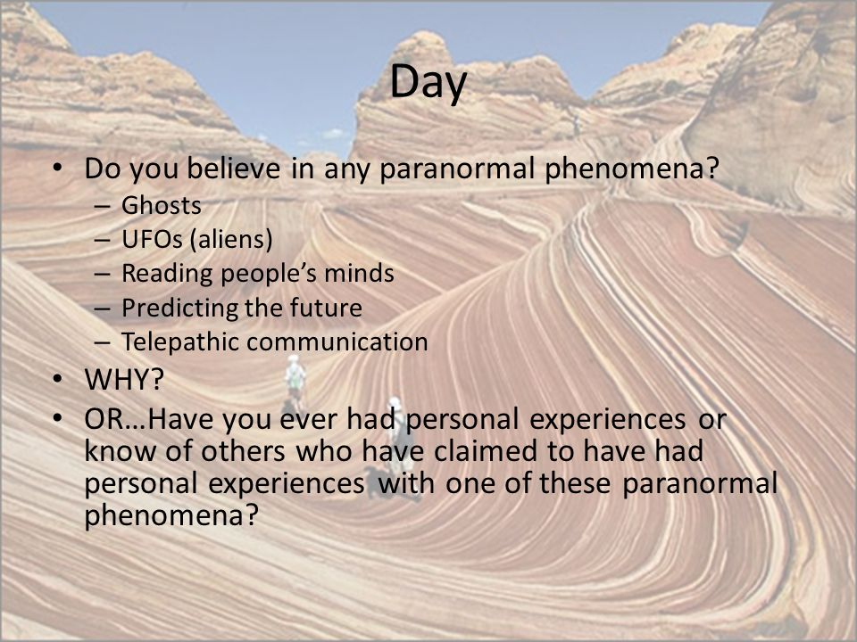 Day Do you believe in any paranormal phenomena WHY