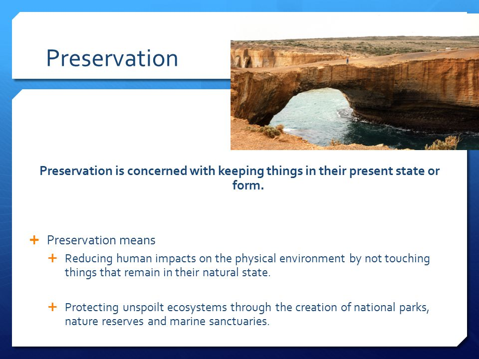 Preservation Preservation is concerned with keeping things in their present state or form. Preservation means.