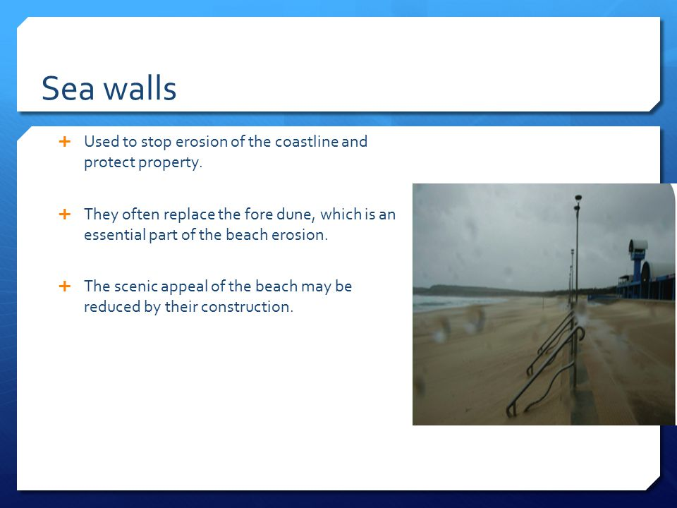 Sea walls Used to stop erosion of the coastline and protect property.