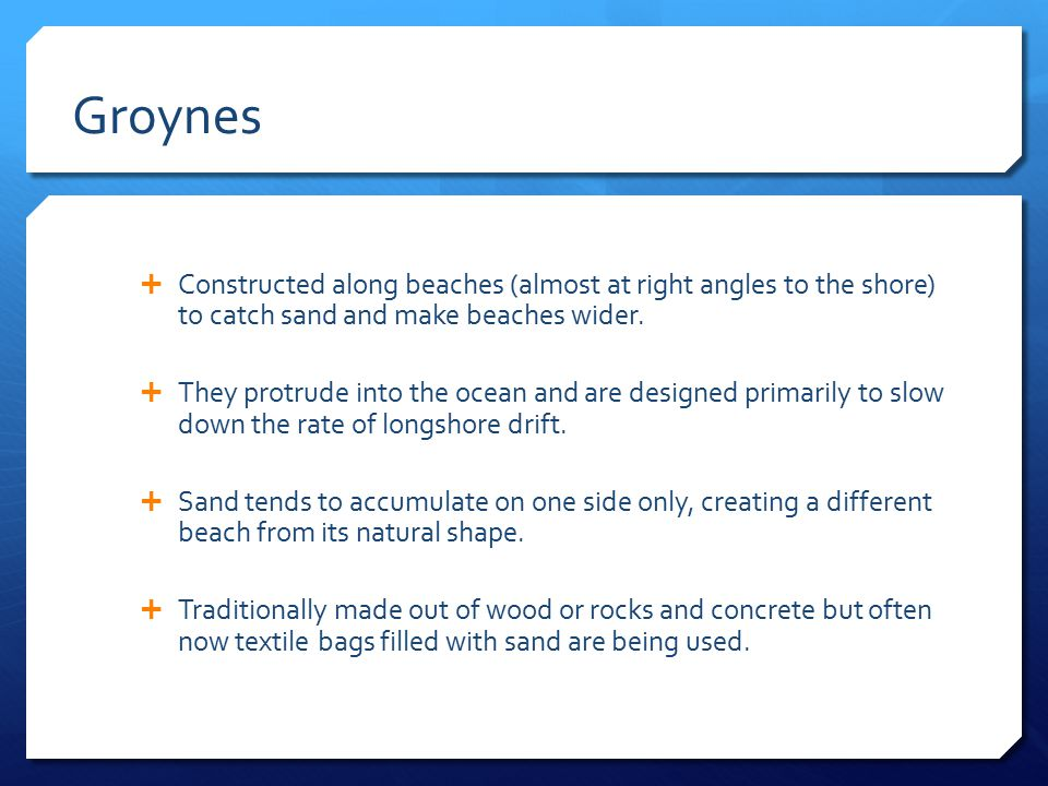 Groynes Constructed along beaches (almost at right angles to the shore) to catch sand and make beaches wider.