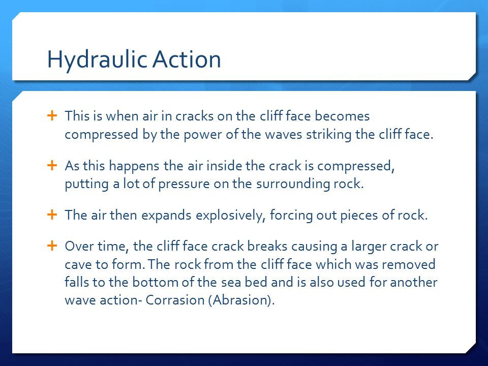 Hydraulic Action This is when air in cracks on the cliff face becomes compressed by the power of the waves striking the cliff face.