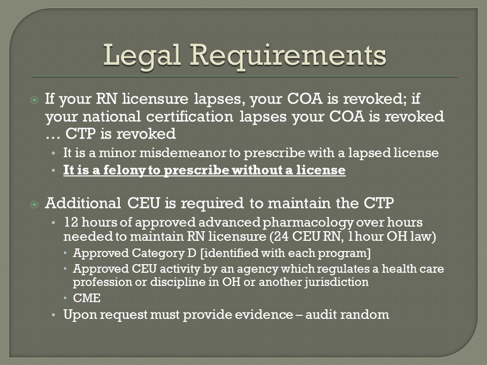 Legal Requirements If your RN licensure lapses, your COA is revoked; if your national certification lapses your COA is revoked … CTP is revoked.