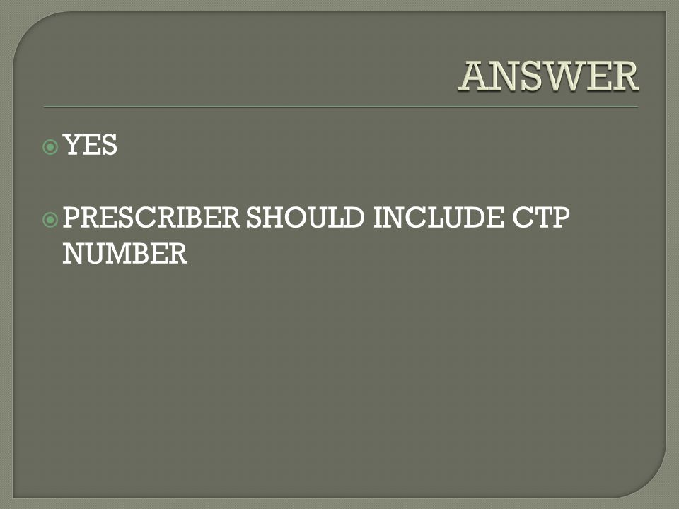 ANSWER YES PRESCRIBER SHOULD INCLUDE CTP NUMBER