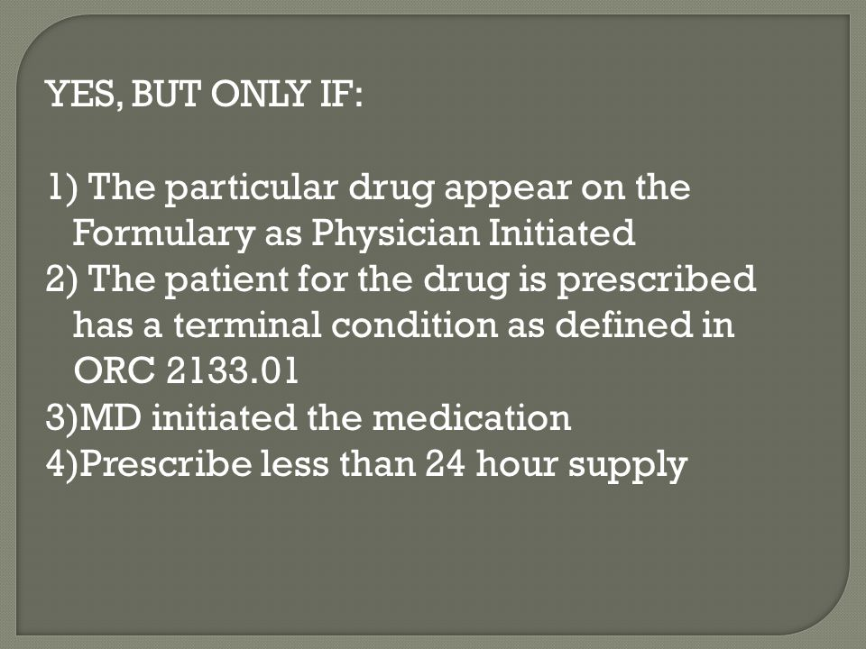YES, BUT ONLY IF: 1) The particular drug appear on the Formulary as Physician Initiated 2) The patient for the drug is prescribed has a terminal condition as defined in ORC 2133.01 3)MD initiated the medication 4)Prescribe less than 24 hour supply