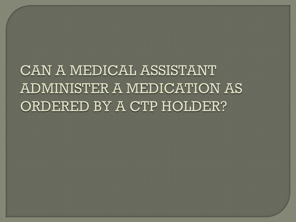 CAN A MEDICAL ASSISTANT ADMINISTER A MEDICATION AS ORDERED BY A CTP HOLDER