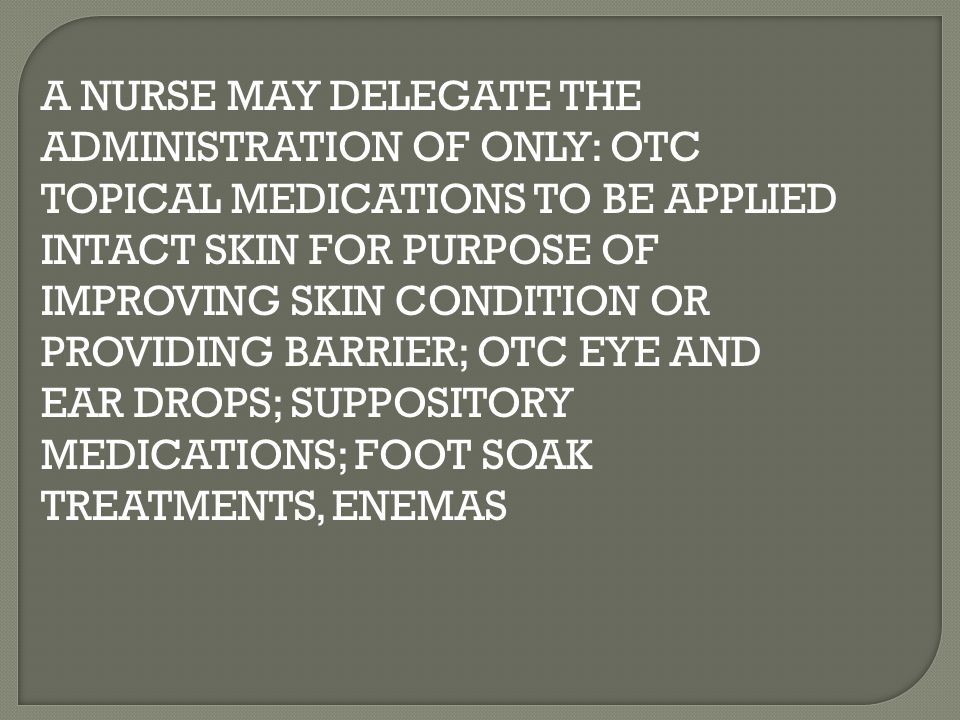 A NURSE MAY DELEGATE THE ADMINISTRATION OF ONLY: OTC TOPICAL MEDICATIONS TO BE APPLIED INTACT SKIN FOR PURPOSE OF IMPROVING SKIN CONDITION OR PROVIDING BARRIER; OTC EYE AND EAR DROPS; SUPPOSITORY MEDICATIONS; FOOT SOAK TREATMENTS, ENEMAS
