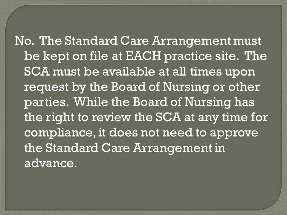 No. The Standard Care Arrangement must be kept on file at EACH practice site. The SCA must be available at all times upon request by the Board of Nursing or other parties. While the Board of Nursing has the right to review the SCA at any time for compliance, it does not need to approve the Standard Care Arrangement in advance.