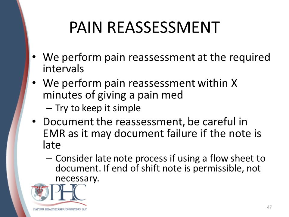 PAIN REASSESSMENT We perform pain reassessment at the required intervals. We perform pain reassessment within X minutes of giving a pain med.