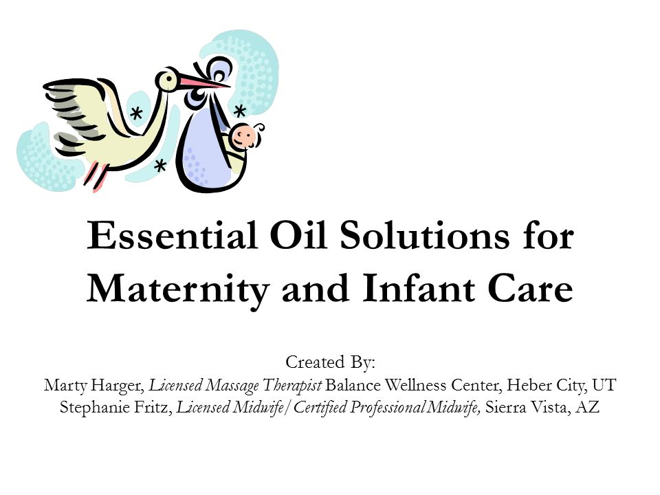 Essential Oil Solutions for Maternity and Infant Care Created By: Marty Harger, Licensed Massage Therapist Balance Wellness Center, Heber City, UT Stephanie Fritz, Licensed Midwife/Certified Professional Midwife, Sierra Vista, AZ