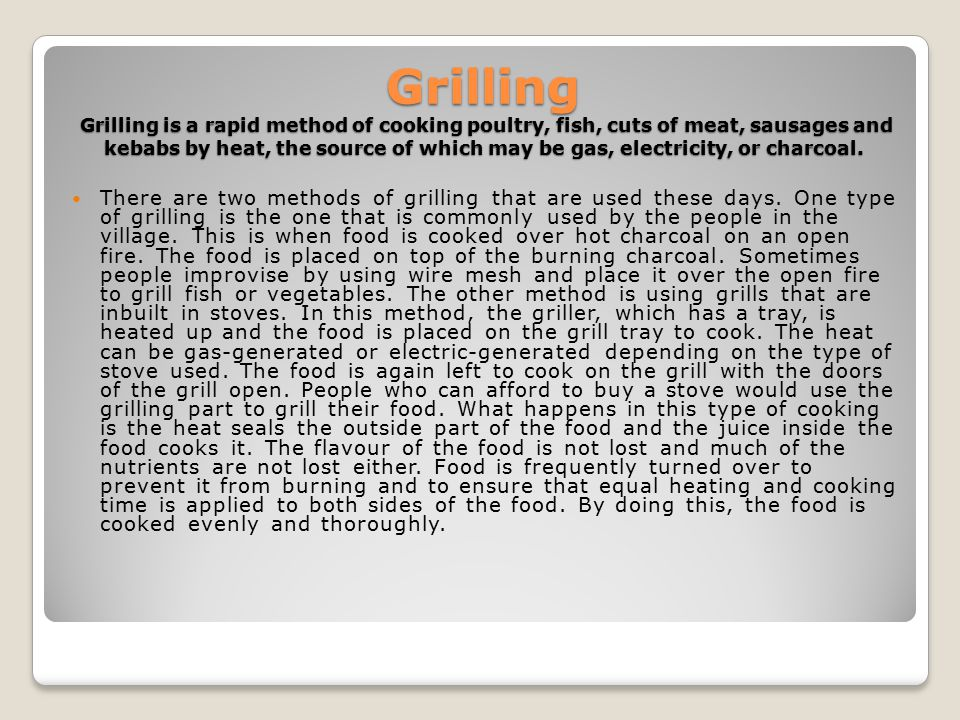 Grilling Grilling is a rapid method of cooking poultry, fish, cuts of meat, sausages and kebabs by heat, the source of which may be gas, electricity, or charcoal.