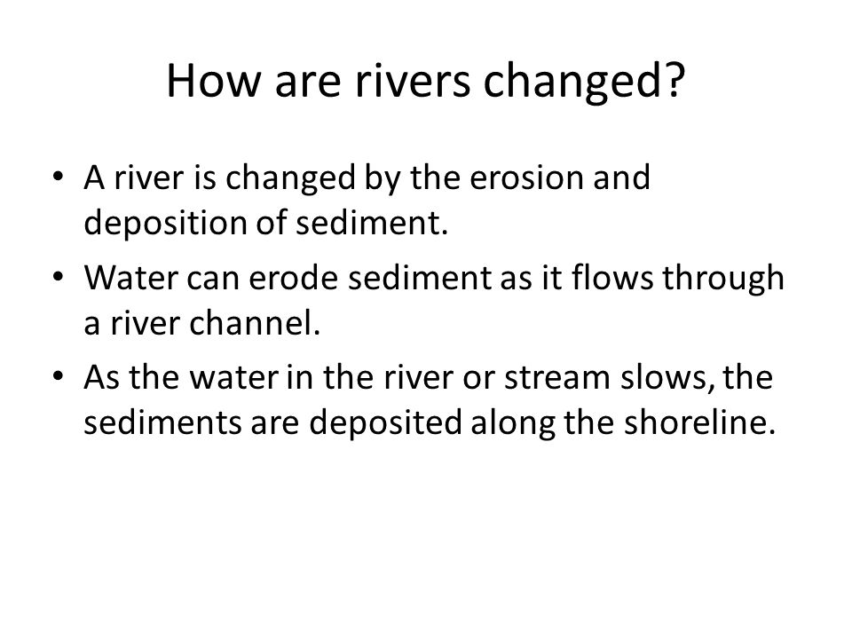 How are rivers changed A river is changed by the erosion and deposition of sediment. Water can erode sediment as it flows through a river channel.