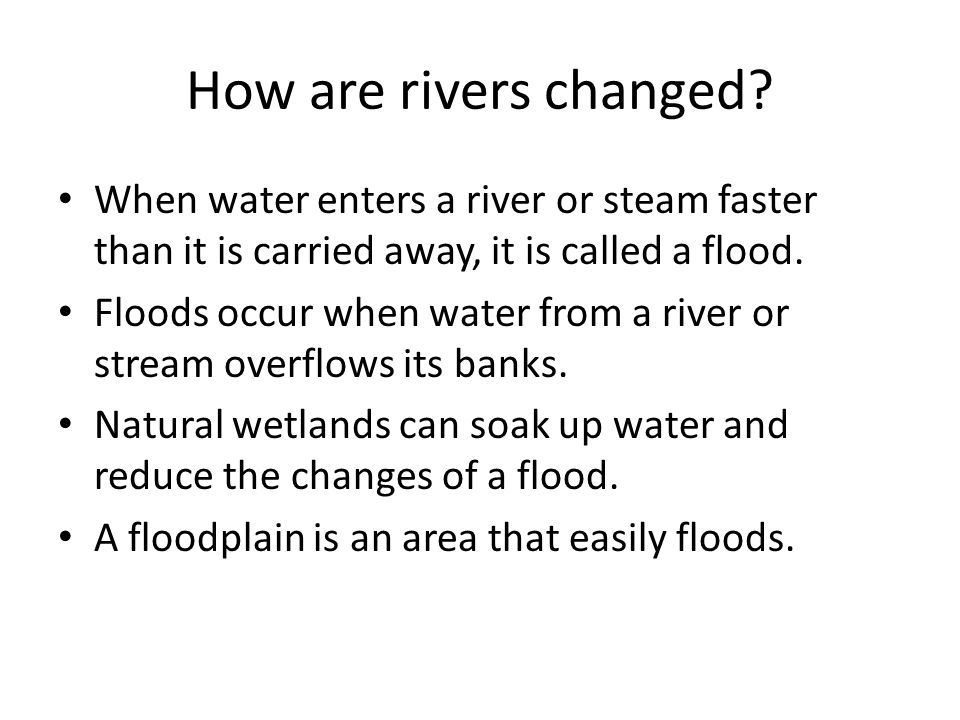 How are rivers changed When water enters a river or steam faster than it is carried away, it is called a flood.