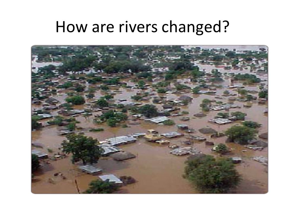 How are rivers changed