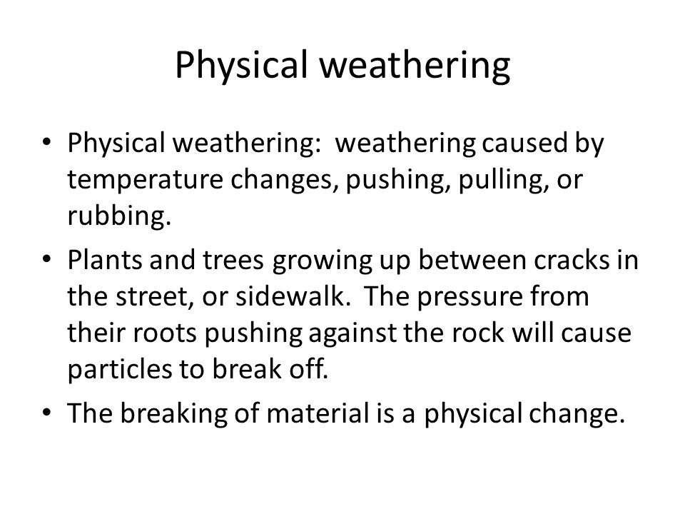 Physical weathering Physical weathering: weathering caused by temperature changes, pushing, pulling, or rubbing.