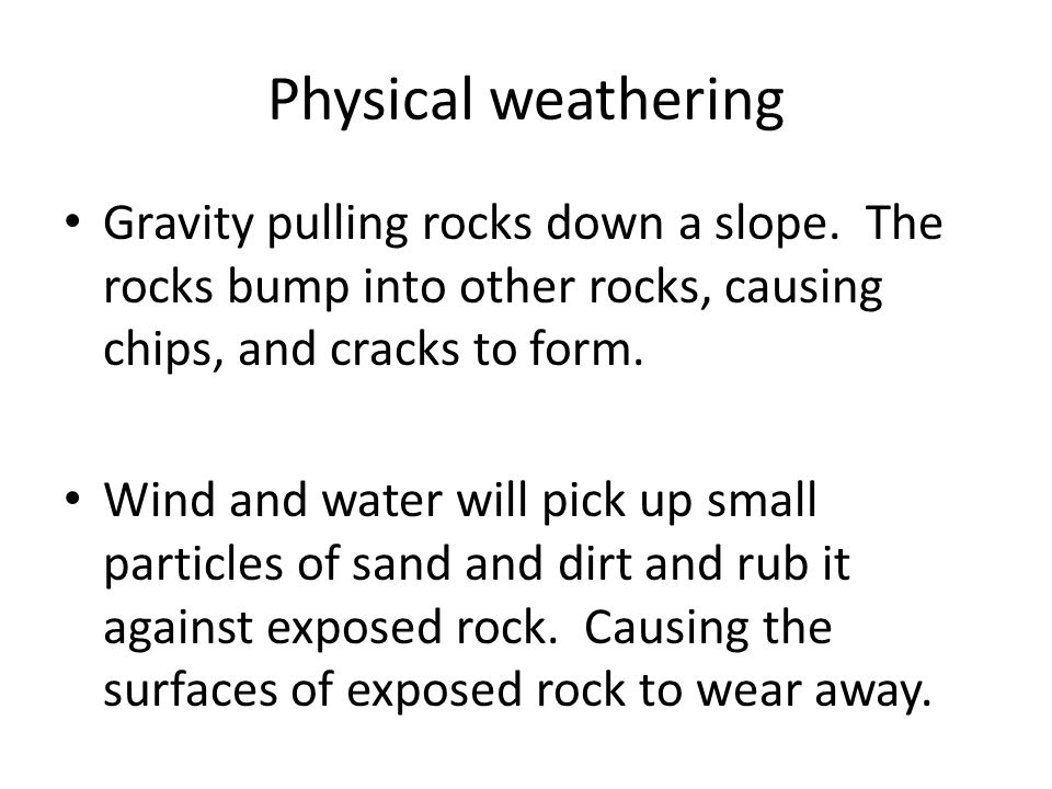 Physical weathering Gravity pulling rocks down a slope. The rocks bump into other rocks, causing chips, and cracks to form.