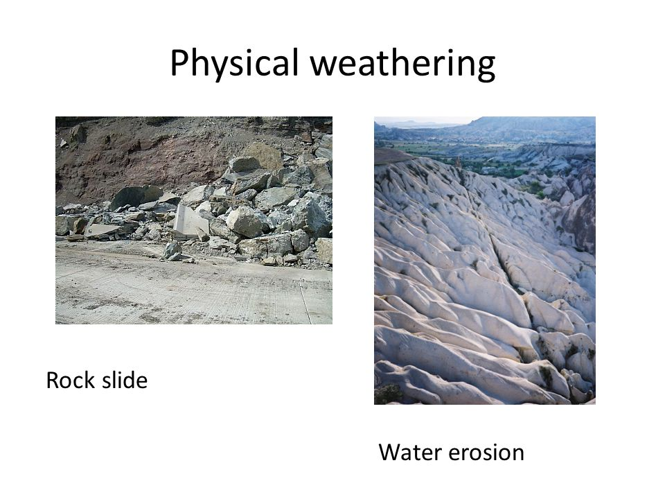 Physical weathering Rock slide Water erosion