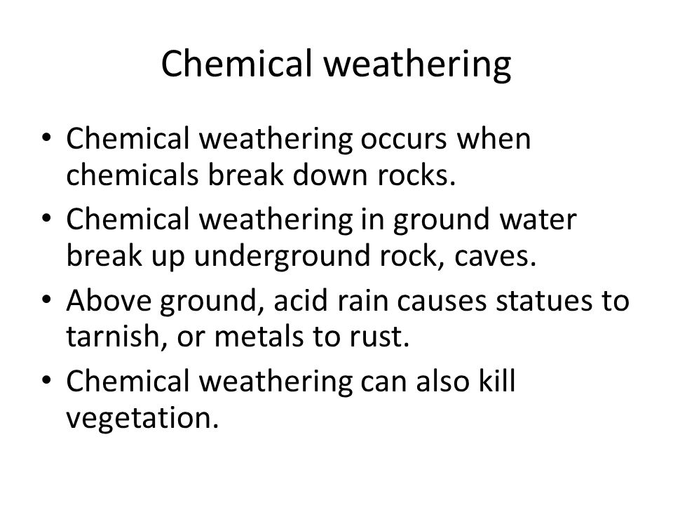 Chemical weathering Chemical weathering occurs when chemicals break down rocks.