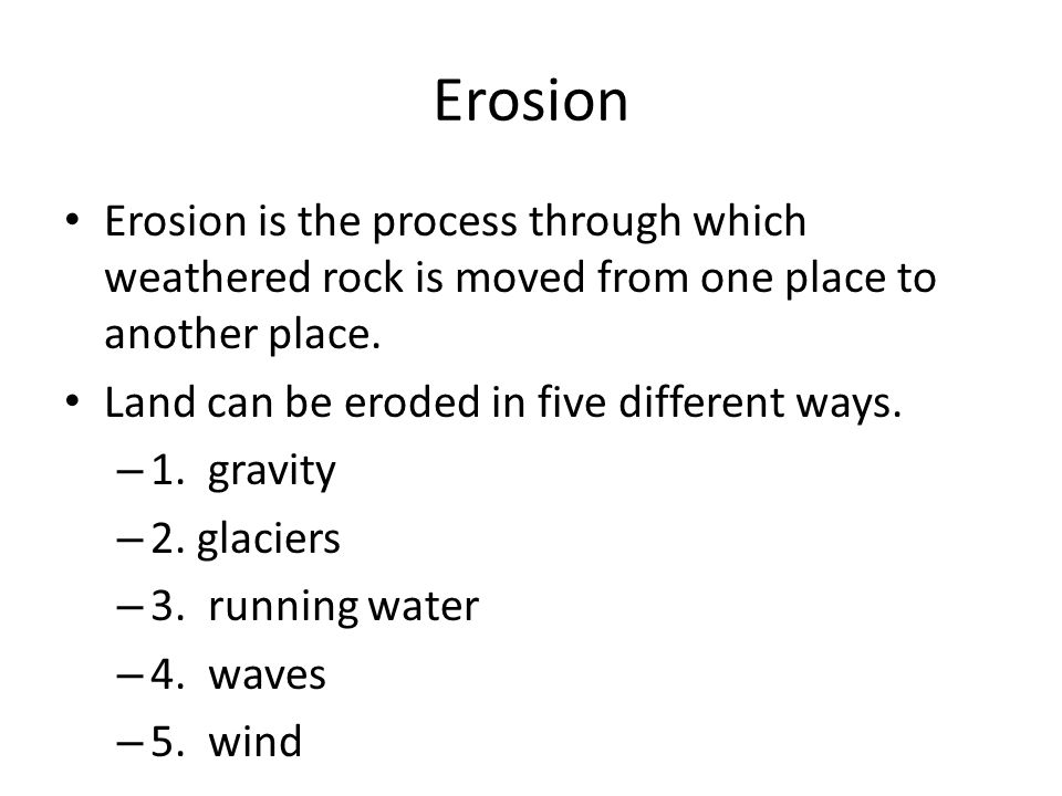 Erosion Erosion is the process through which weathered rock is moved from one place to another place.