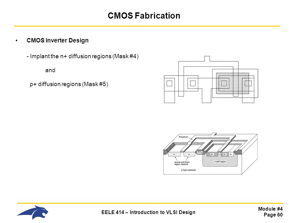 CMOS Fabrication CMOS Inverter Design - Implant the n+ diffusion regions (Mask #4) and p+ diffusion regions (Mask #5)